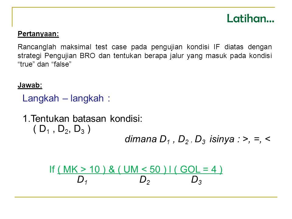 Pertanyaan: Rancanglah maksimal test case pada pengujian kondisi IF diatas dengan strategi Pengujian BRO dan tentukan berapa jalur yang masuk pada kondisi true dan false Langkah – langkah : 1.Tentukan batasan kondisi: ( D 1, D 2, D 3 ) dimana D 1, D 2, D 3 isinya : >, =, < If ( MK > 10 ) & ( UM < 50 ) l ( GOL = 4 ) D 1 D 2 D 3 Latihan...