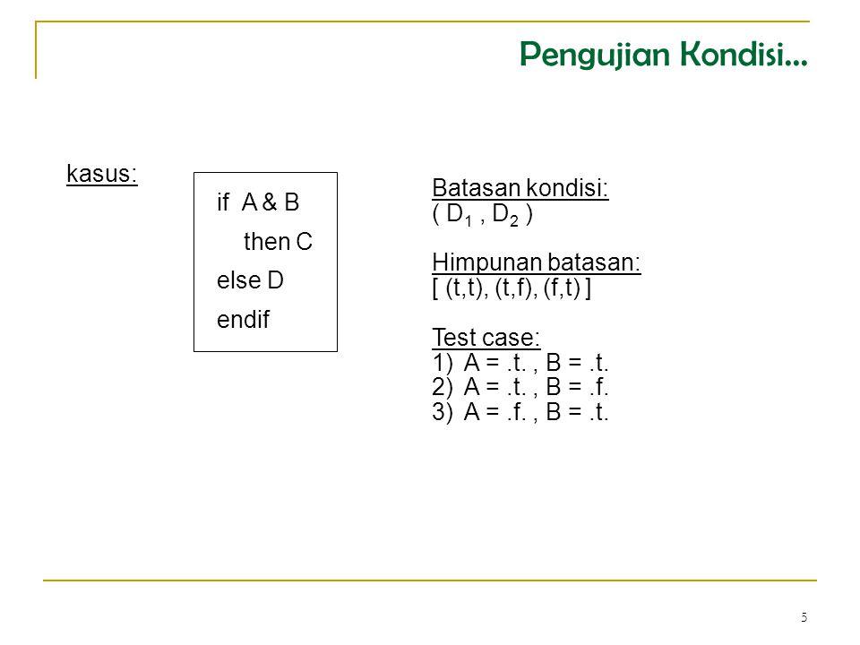 5 if A & B then C else D endif kasus: Batasan kondisi: ( D 1, D 2 ) Himpunan batasan: [ (t,t), (t,f), (f,t) ] Test case: 1)A =.t., B =.t.