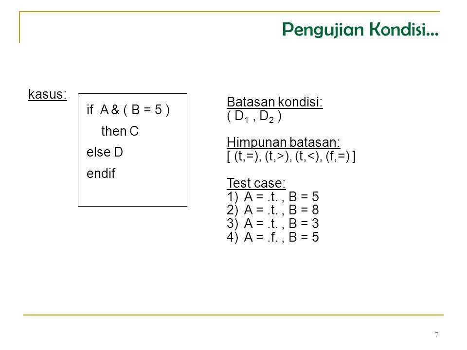 7 if A & ( B = 5 ) then C else D endif kasus: Batasan kondisi: ( D 1, D 2 ) Himpunan batasan: [ (t,=), (t,>), (t,<), (f,=) ] Test case: 1)A =.t., B = 5 2)A =.t., B = 8 3)A =.t., B = 3 4)A =.f., B = 5 Pengujian Kondisi...