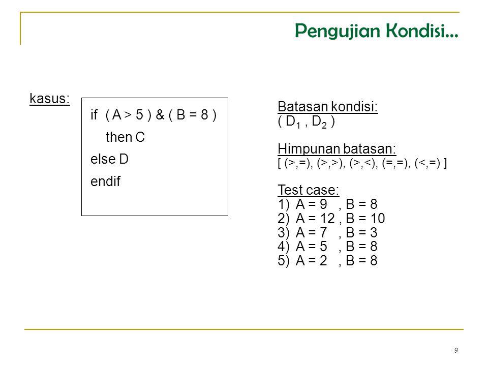 9 if ( A > 5 ) & ( B = 8 ) then C else D endif kasus: Batasan kondisi: ( D 1, D 2 ) Himpunan batasan: [ (>,=), (>,>), (>,<), (=,=), (<,=) ] Test case: 1)A = 9, B = 8 2)A = 12, B = 10 3)A = 7, B = 3 4)A = 5, B = 8 5)A = 2, B = 8 Pengujian Kondisi...