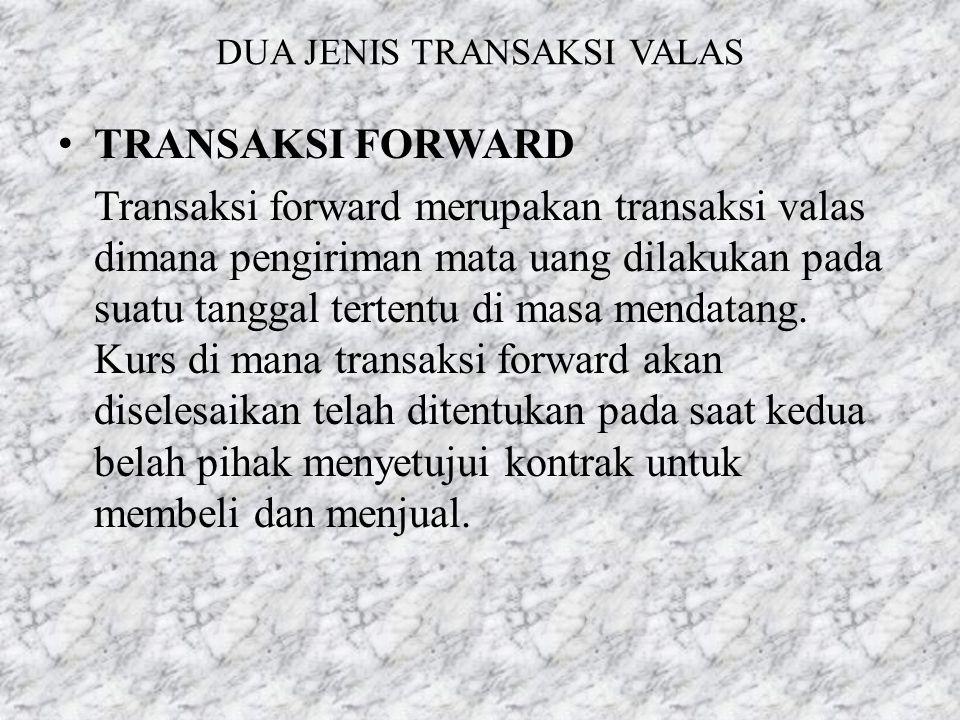 DUA JENIS TRANSAKSI VALAS • TRANSAKSI FORWARD Transaksi forward merupakan transaksi valas dimana pengiriman mata uang dilakukan pada suatu tanggal ter