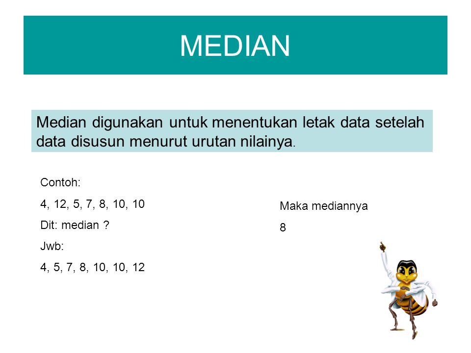 MEDIAN Median digunakan untuk menentukan letak data setelah data disusun menurut urutan nilainya. Contoh: 4, 12, 5, 7, 8, 10, 10 Dit: median ? Jwb: 4,