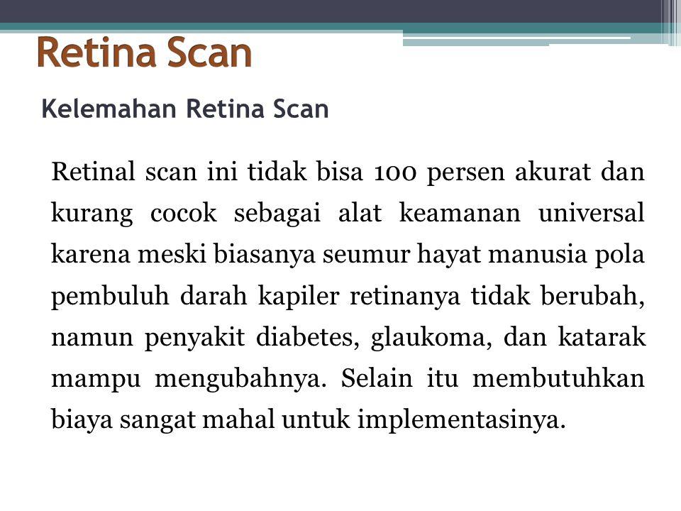Kelemahan Retina Scan Retinal scan ini tidak bisa 100 persen akurat dan kurang cocok sebagai alat keamanan universal karena meski biasanya seumur haya