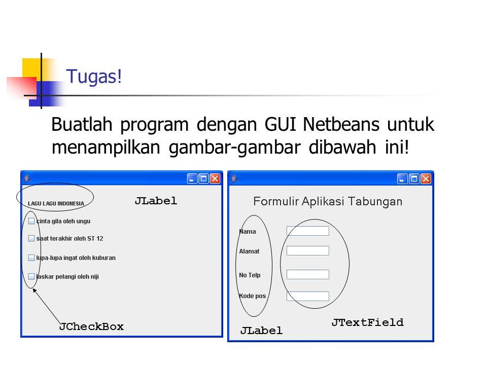 Tugas! Buatlah program dengan GUI Netbeans untuk menampilkan gambar-gambar dibawah ini! JCheckBox JTextField JLabel