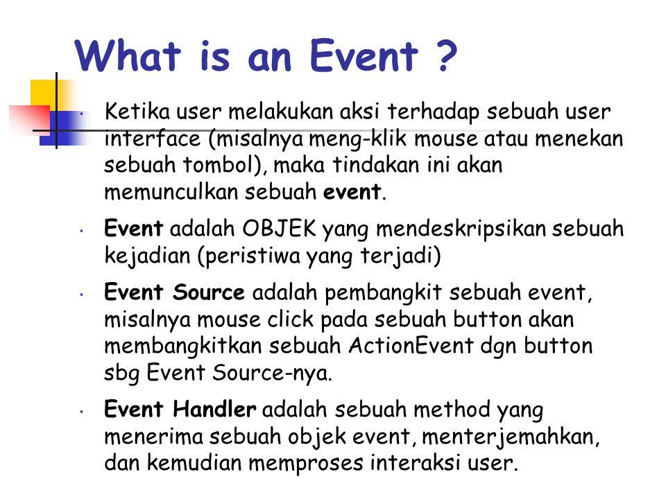 What is an Event ? • Ketika user melakukan aksi terhadap sebuah user interface (misalnya meng-klik mouse atau menekan sebuah tombol), maka tindakan in
