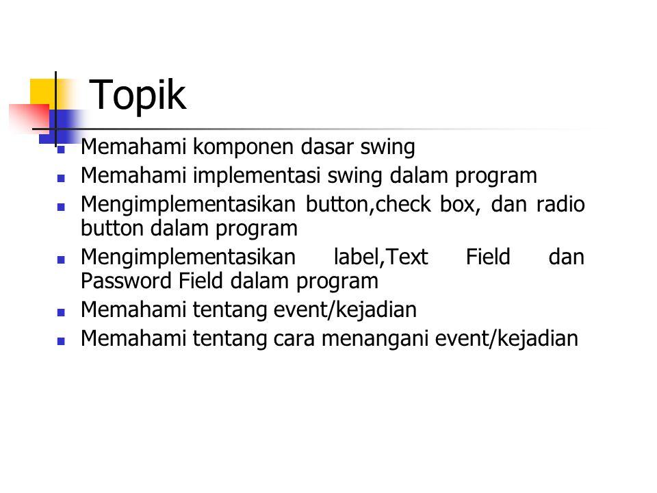 Topik  Memahami komponen dasar swing  Memahami implementasi swing dalam program  Mengimplementasikan button,check box, dan radio button dalam program  Mengimplementasikan label,Text Field dan Password Field dalam program  Memahami tentang event/kejadian  Memahami tentang cara menangani event/kejadian