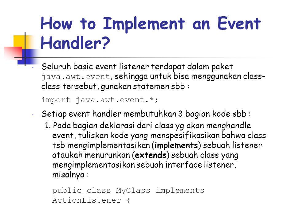 How to Implement an Event Handler? • Seluruh basic event listener terdapat dalam paket java.awt.event, sehingga untuk bisa menggunakan class- class te