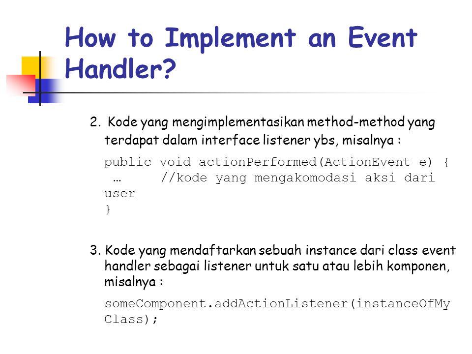 How to Implement an Event Handler? 2. Kode yang mengimplementasikan method-method yang terdapat dalam interface listener ybs, misalnya : public void a