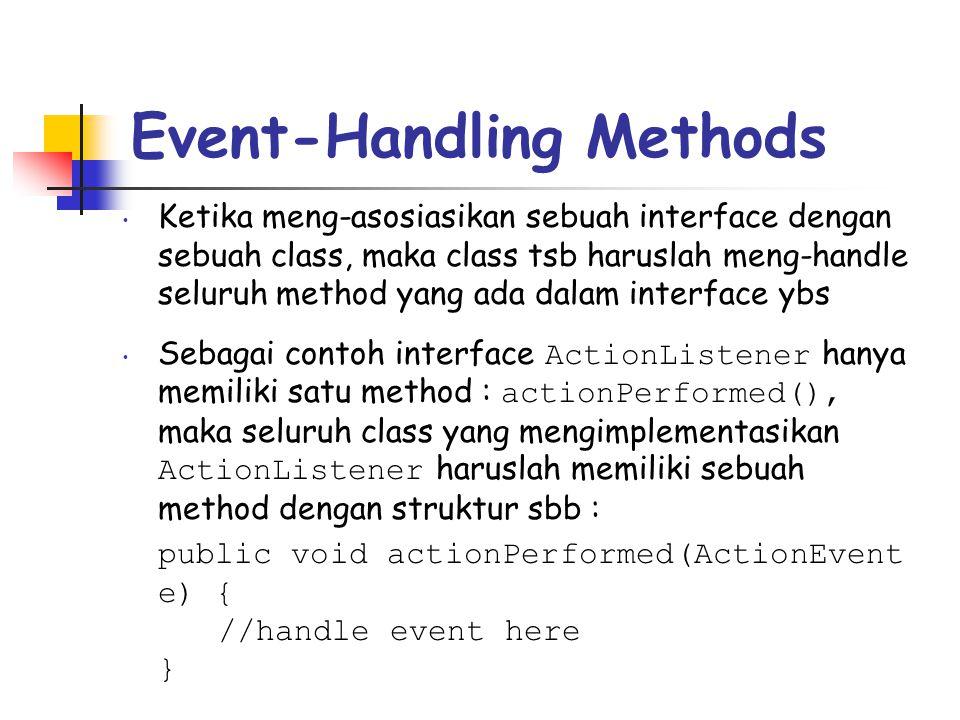 Event-Handling Methods • Ketika meng-asosiasikan sebuah interface dengan sebuah class, maka class tsb haruslah meng-handle seluruh method yang ada dalam interface ybs • Sebagai contoh interface ActionListener hanya memiliki satu method : actionPerformed(), maka seluruh class yang mengimplementasikan ActionListener haruslah memiliki sebuah method dengan struktur sbb : public void actionPerformed(ActionEvent e) { //handle event here }