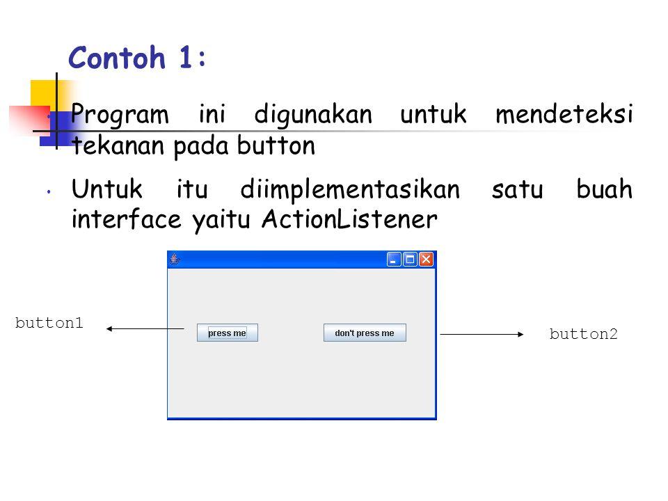 Contoh 1: • Program ini digunakan untuk mendeteksi tekanan pada button • Untuk itu diimplementasikan satu buah interface yaitu ActionListener button1 button2
