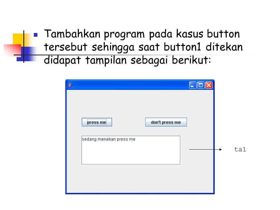  Tambahkan program pada kasus button tersebut sehingga saat button1 ditekan didapat tampilan sebagai berikut: ta1