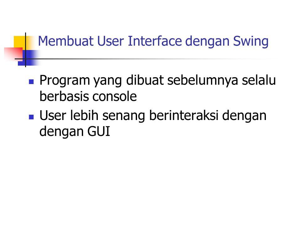 Membuat User Interface dengan Swing  Program yang dibuat sebelumnya selalu berbasis console  User lebih senang berinteraksi dengan dengan GUI
