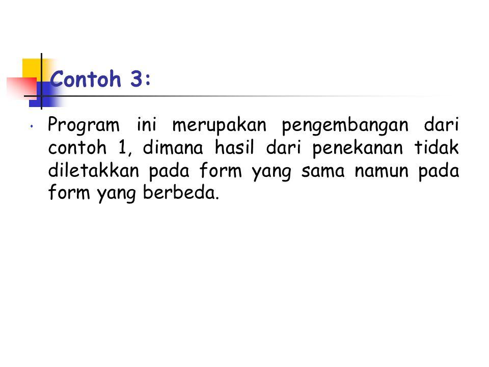 Contoh 3: • Program ini merupakan pengembangan dari contoh 1, dimana hasil dari penekanan tidak diletakkan pada form yang sama namun pada form yang be