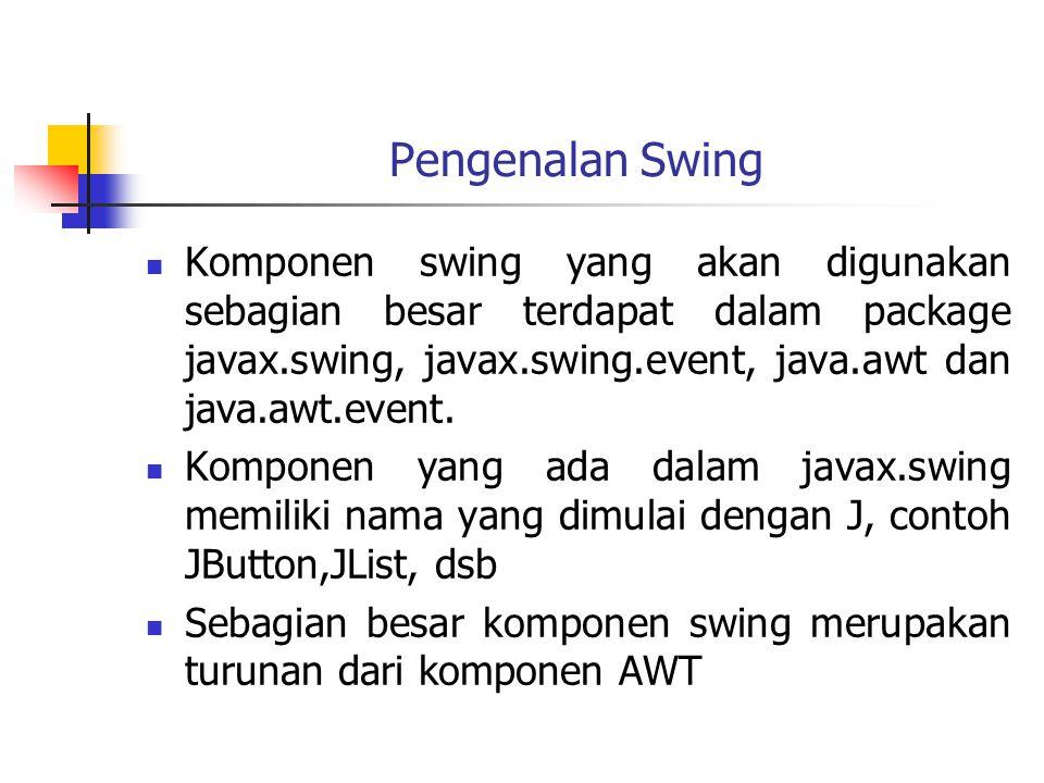 Pengenalan Swing  Komponen swing yang akan digunakan sebagian besar terdapat dalam package javax.swing, javax.swing.event, java.awt dan java.awt.event.