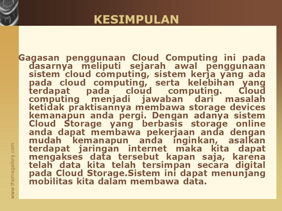 www.themegallery.com KESIMPULAN Gagasan penggunaan Cloud Computing ini pada dasarnya meliputi sejarah awal penggunaan sistem cloud computing, sistem kerja yang ada pada cloud computing, serta kelebihan yang terdapat pada cloud computing.