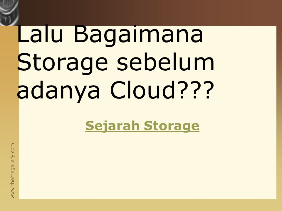 www.themegallery.com Sejarah Storage Lalu Bagaimana Storage sebelum adanya Cloud