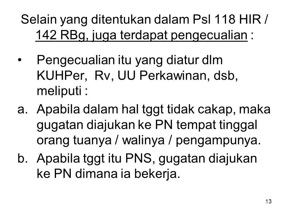 13 Selain yang ditentukan dalam Psl 118 HIR / 142 RBg, juga terdapat pengecualian : •Pengecualian itu yang diatur dlm KUHPer, Rv, UU Perkawinan, dsb,