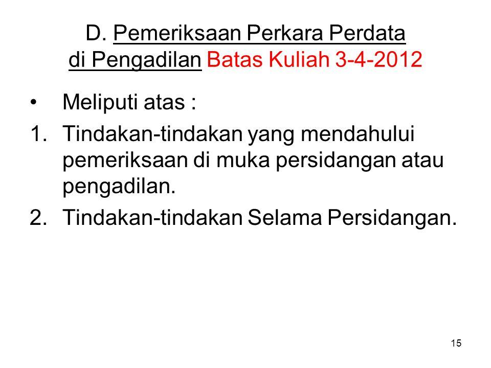 15 D. Pemeriksaan Perkara Perdata di Pengadilan Batas Kuliah 3-4-2012 •Meliputi atas : 1.Tindakan-tindakan yang mendahului pemeriksaan di muka persida