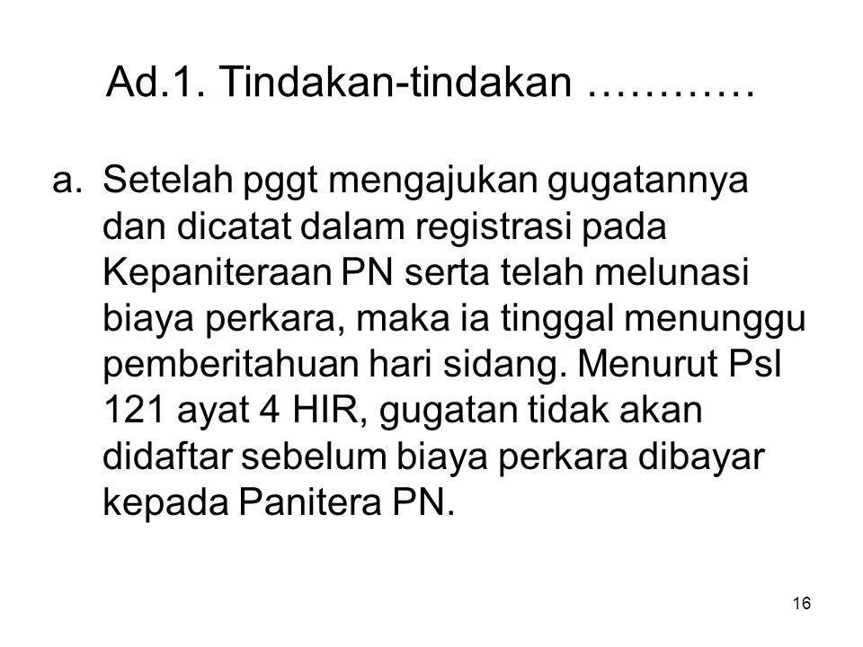 16 Ad.1. Tindakan-tindakan ………… a.Setelah pggt mengajukan gugatannya dan dicatat dalam registrasi pada Kepaniteraan PN serta telah melunasi biaya perk