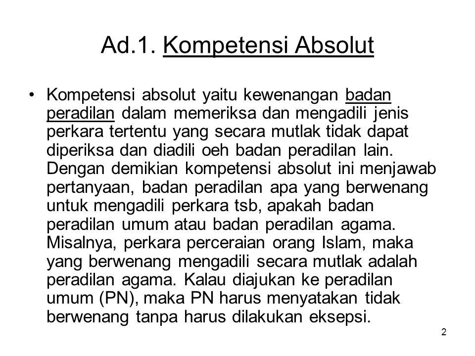 2 Ad.1. Kompetensi Absolut •Kompetensi absolut yaitu kewenangan badan peradilan dalam memeriksa dan mengadili jenis perkara tertentu yang secara mutla