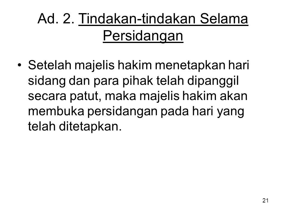 21 Ad. 2. Tindakan-tindakan Selama Persidangan •Setelah majelis hakim menetapkan hari sidang dan para pihak telah dipanggil secara patut, maka majelis