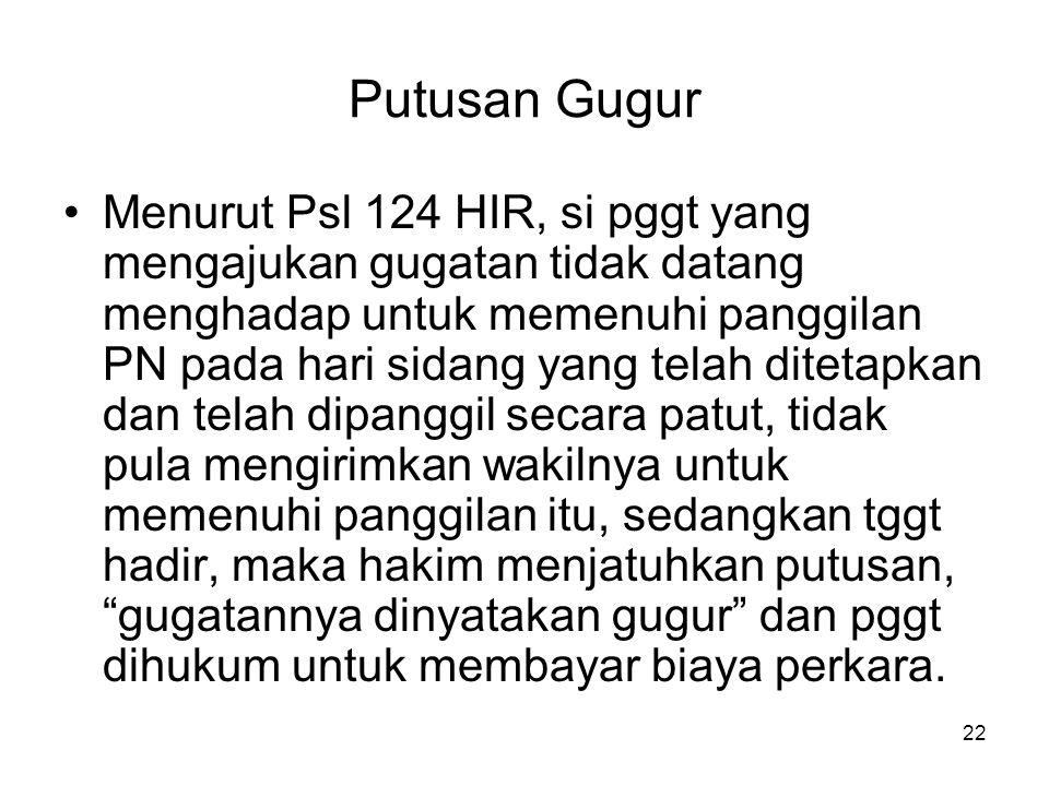 22 Putusan Gugur •Menurut Psl 124 HIR, si pggt yang mengajukan gugatan tidak datang menghadap untuk memenuhi panggilan PN pada hari sidang yang telah