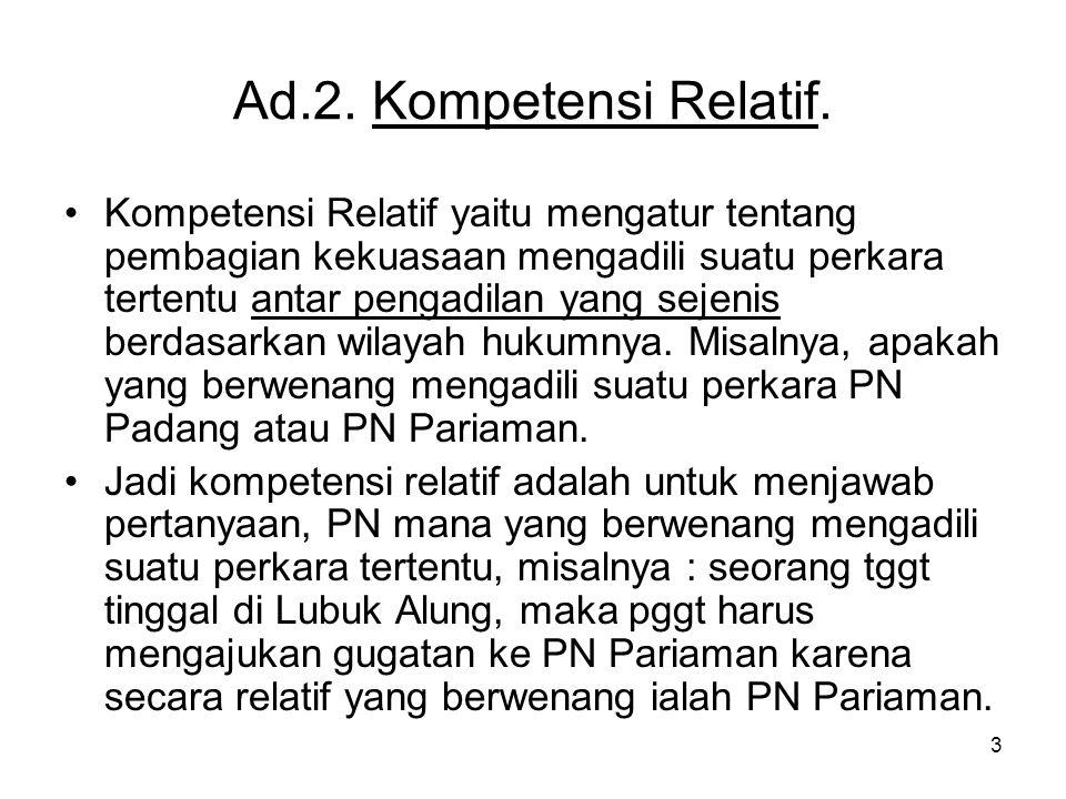 3 Ad.2. Kompetensi Relatif. •Kompetensi Relatif yaitu mengatur tentang pembagian kekuasaan mengadili suatu perkara tertentu antar pengadilan yang seje