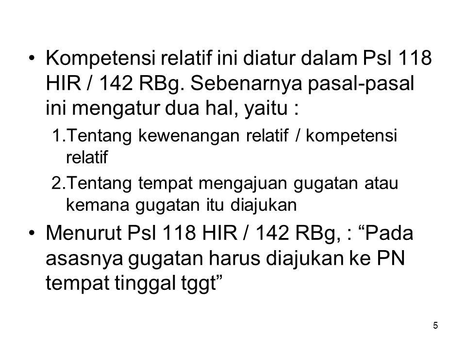 5 •Kompetensi relatif ini diatur dalam Psl 118 HIR / 142 RBg. Sebenarnya pasal-pasal ini mengatur dua hal, yaitu : 1.Tentang kewenangan relatif / komp