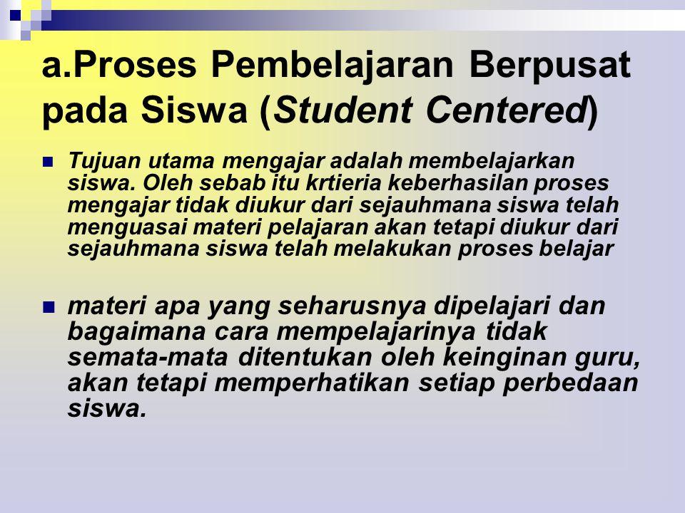 a.Proses Pembelajaran Berpusat pada Siswa (Student Centered)  Tujuan utama mengajar adalah membelajarkan siswa.