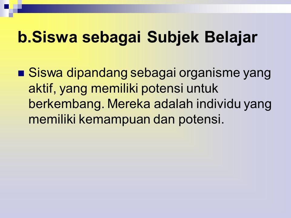 b.Siswa sebagai Subjek Belajar  Siswa dipandang sebagai organisme yang aktif, yang memiliki potensi untuk berkembang.