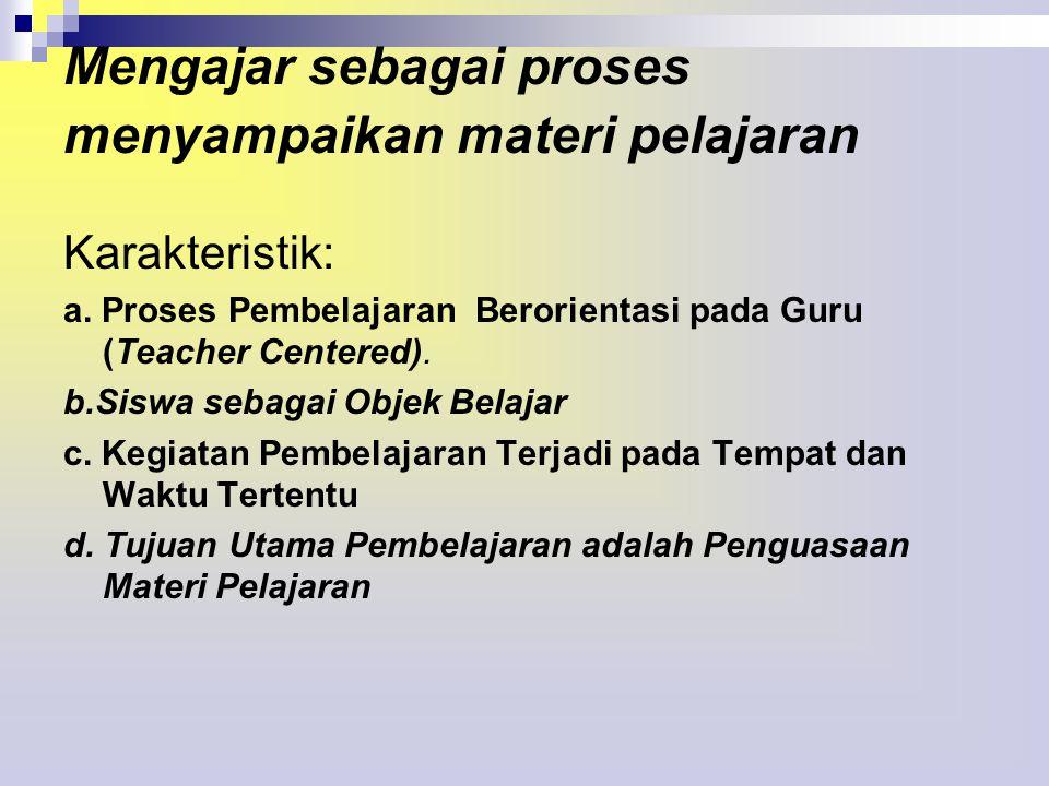 Mengajar sebagai proses menyampaikan materi pelajaran Karakteristik: a.