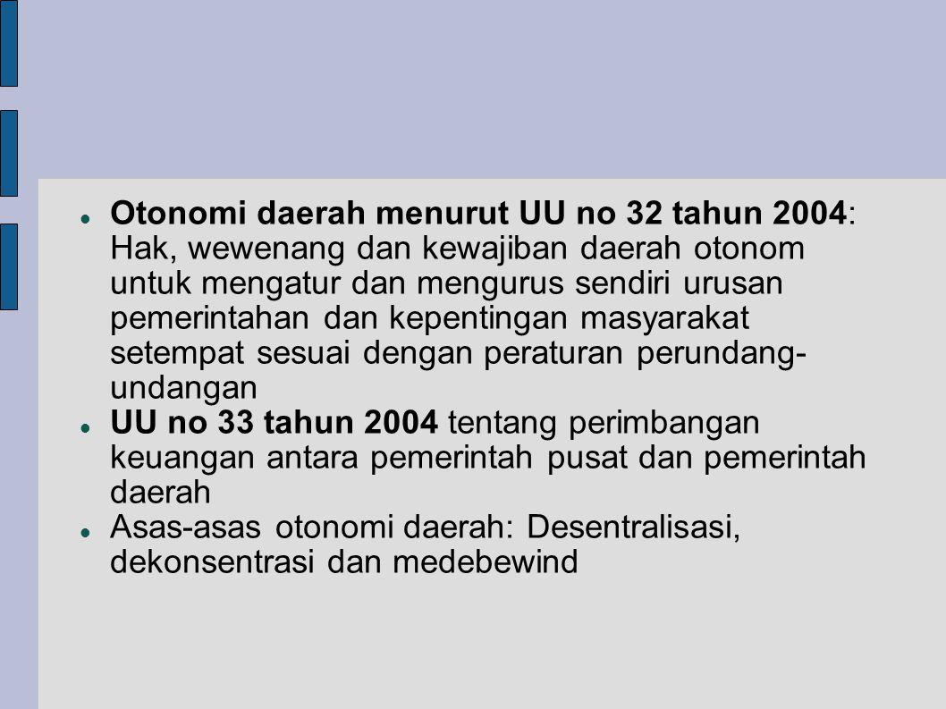  Otonomi daerah menurut UU no 32 tahun 2004: Hak, wewenang dan kewajiban daerah otonom untuk mengatur dan mengurus sendiri urusan pemerintahan dan kepentingan masyarakat setempat sesuai dengan peraturan perundang- undangan  UU no 33 tahun 2004 tentang perimbangan keuangan antara pemerintah pusat dan pemerintah daerah  Asas-asas otonomi daerah: Desentralisasi, dekonsentrasi dan medebewind