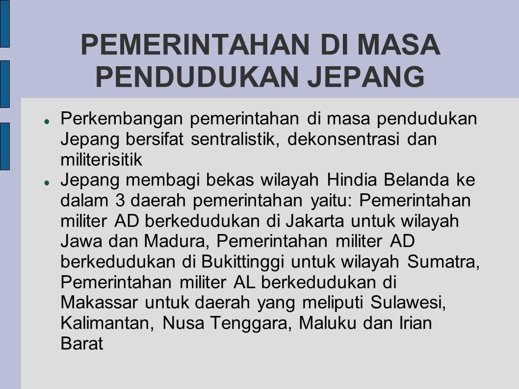 PEMERINTAHAN DI MASA PENDUDUKAN JEPANG  Perkembangan pemerintahan di masa pendudukan Jepang bersifat sentralistik, dekonsentrasi dan militerisitik  Jepang membagi bekas wilayah Hindia Belanda ke dalam 3 daerah pemerintahan yaitu: Pemerintahan militer AD berkedudukan di Jakarta untuk wilayah Jawa dan Madura, Pemerintahan militer AD berkedudukan di Bukittinggi untuk wilayah Sumatra, Pemerintahan militer AL berkedudukan di Makassar untuk daerah yang meliputi Sulawesi, Kalimantan, Nusa Tenggara, Maluku dan Irian Barat