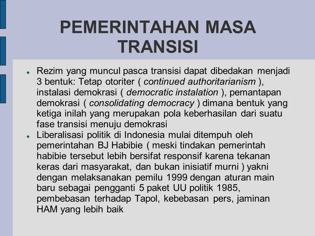 PEMERINTAHAN MASA TRANSISI  Rezim yang muncul pasca transisi dapat dibedakan menjadi 3 bentuk: Tetap otoriter ( continued authoritarianism ), instalasi demokrasi ( democratic instalation ), pemantapan demokrasi ( consolidating democracy ) dimana bentuk yang ketiga inilah yang merupakan pola keberhasilan dari suatu fase transisi menuju demokrasi  Liberalisasi politik di Indonesia mulai ditempuh oleh pemerintahan BJ Habibie ( meski tindakan pemerintah habibie tersebut lebih bersifat responsif karena tekanan keras dari masyarakat, dan bukan inisiatif murni ) yakni dengan melaksanakan pemilu 1999 dengan aturan main baru sebagai pengganti 5 paket UU politik 1985, pembebasan terhadap Tapol, kebebasan pers, jaminan HAM yang lebih baik