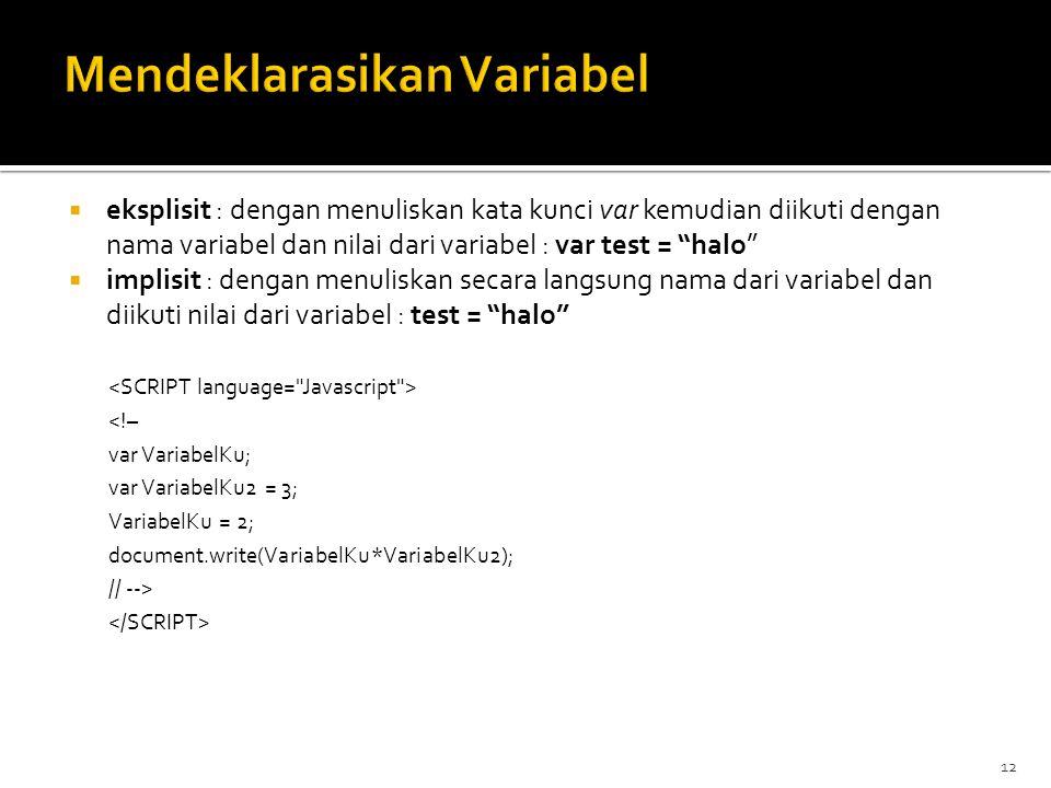 12  eksplisit : dengan menuliskan kata kunci var kemudian diikuti dengan nama variabel dan nilai dari variabel : var test = halo  implisit : dengan menuliskan secara langsung nama dari variabel dan diikuti nilai dari variabel : test = halo <!– var VariabelKu; var VariabelKu2 = 3; VariabelKu = 2; document.write(VariabelKu*VariabelKu2); // -->