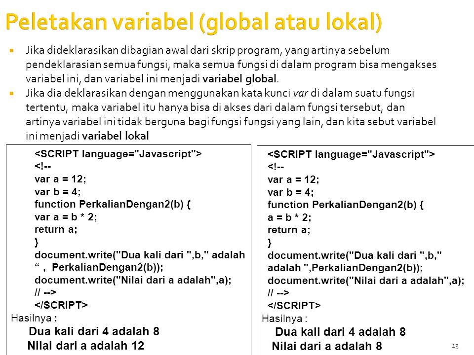 13 Peletakan variabel (global atau lokal)  Jika dideklarasikan dibagian awal dari skrip program, yang artinya sebelum pendeklarasian semua fungsi, maka semua fungsi di dalam program bisa mengakses variabel ini, dan variabel ini menjadi variabel global.