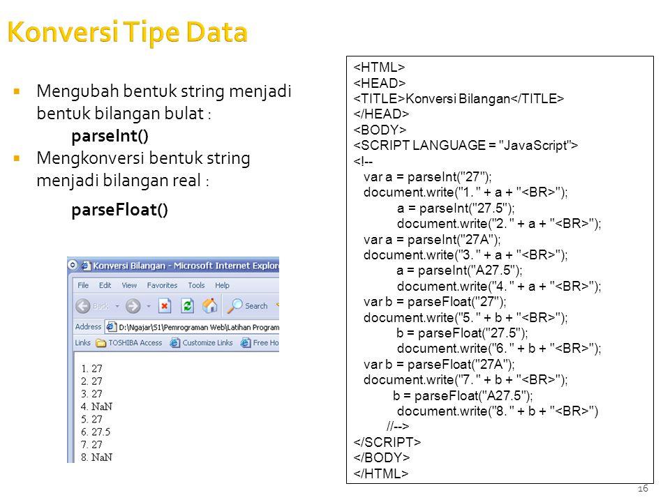 16 Konversi Tipe Data  Mengubah bentuk string menjadi bentuk bilangan bulat : parseInt()  Mengkonversi bentuk string menjadi bilangan real : parseFloat() Konversi Bilangan <!-- var a = parseInt( 27 ); document.write( 1.