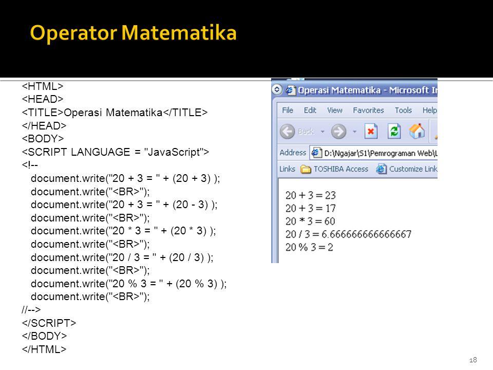 18 Operasi Matematika <!-- document.write( 20 + 3 = + (20 + 3) ); document.write( ); document.write( 20 + 3 = + (20 - 3) ); document.write( ); document.write( 20 * 3 = + (20 * 3) ); document.write( ); document.write( 20 / 3 = + (20 / 3) ); document.write( ); document.write( 20 % 3 = + (20 % 3) ); document.write( ); //-->