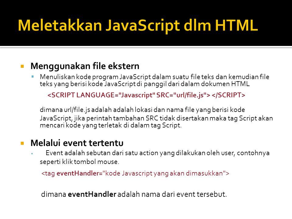  Menggunakan file ekstern  Menuliskan kode program JavaScript dalam suatu file teks dan kemudian file teks yang berisi kode JavaScript di panggil dari dalam dokumen HTML dimana url/file.js adalah adalah lokasi dan nama file yang berisi kode JavaScript, jika perintah tambahan SRC tidak disertakan maka tag Script akan mencari kode yang terletak di dalam tag Script.