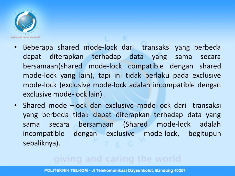 • Beberapa shared mode-lock dari transaksi yang berbeda dapat diterapkan terhadap data yang sama secara bersamaan(shared mode-lock compatible dengan shared mode-lock yang lain), tapi ini tidak berlaku pada exclusive mode-lock (exclusive mode-lock adalah incompatible dengan exclusive mode-lock lain).