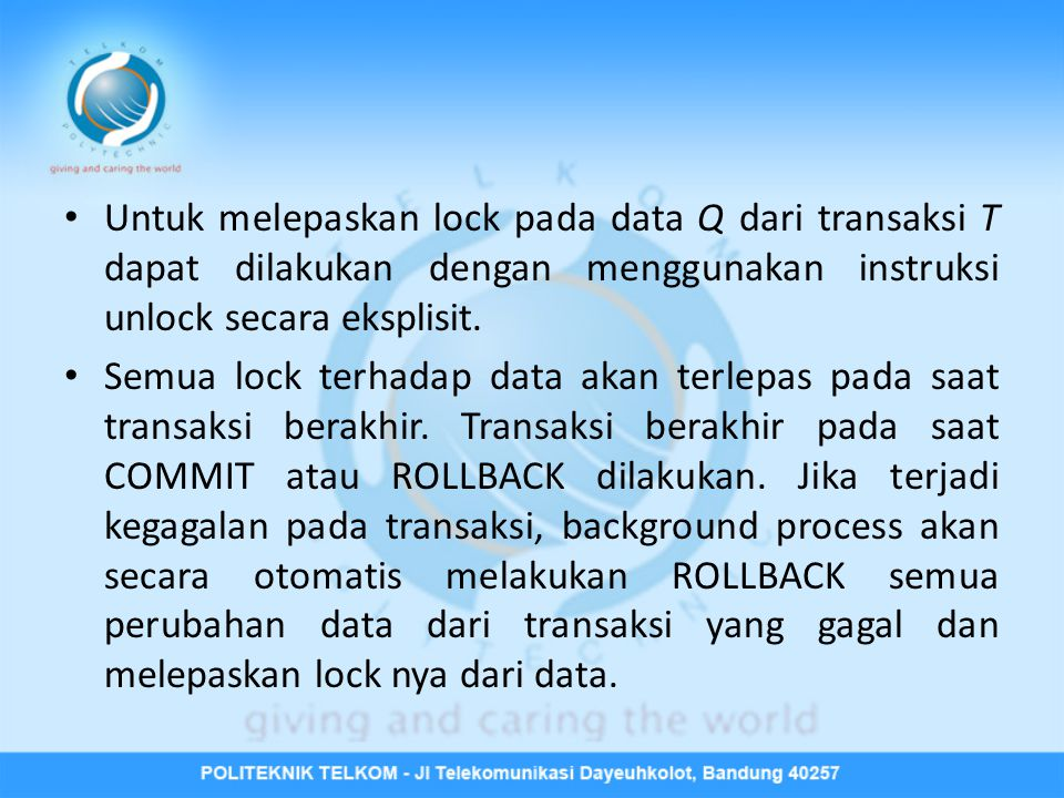 • Untuk melepaskan lock pada data Q dari transaksi T dapat dilakukan dengan menggunakan instruksi unlock secara eksplisit. • Semua lock terhadap data