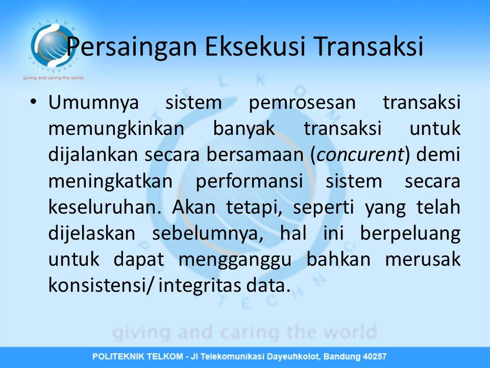 Persaingan Eksekusi Transaksi • Umumnya sistem pemrosesan transaksi memungkinkan banyak transaksi untuk dijalankan secara bersamaan (concurent) demi meningkatkan performansi sistem secara keseluruhan.