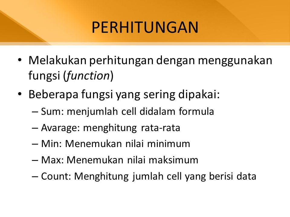 PERHITUNGAN • Melakukan perhitungan dengan menggunakan fungsi (function) • Beberapa fungsi yang sering dipakai: – Sum: menjumlah cell didalam formula