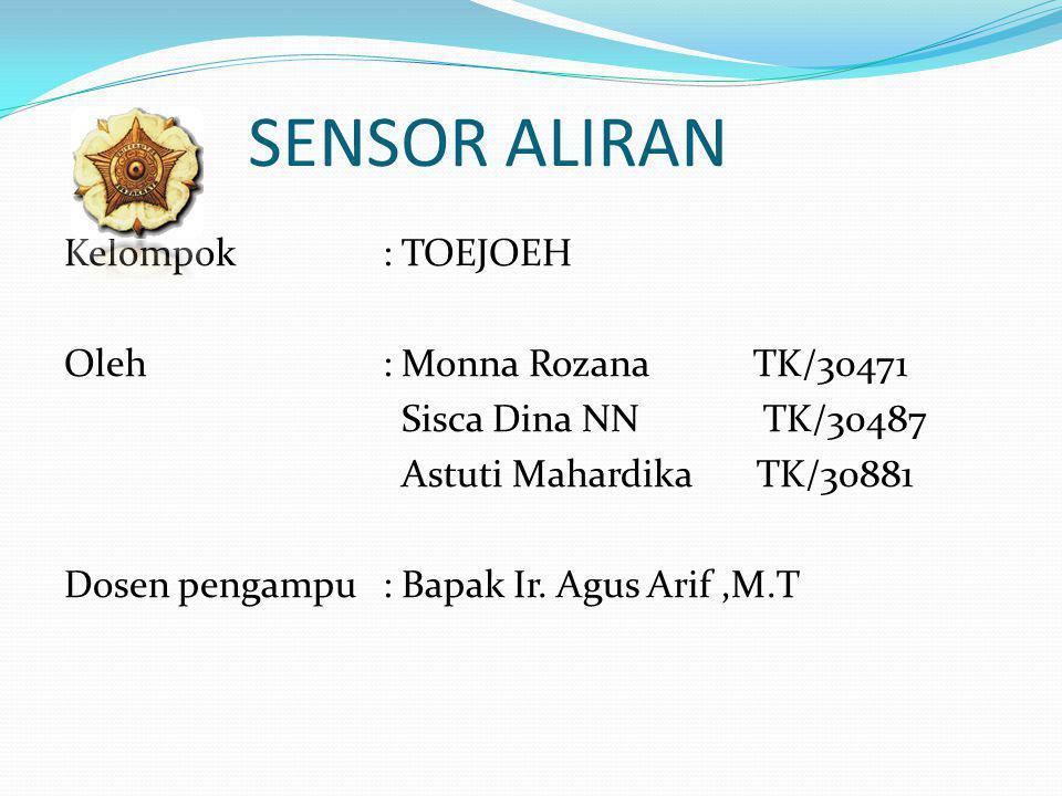 SENSOR ALIRAN Kelompok: TOEJOEH Oleh : Monna Rozana TK/30471 Sisca Dina NN TK/30487 Astuti Mahardika TK/30881 Dosen pengampu: Bapak Ir. Agus Arif,M.T
