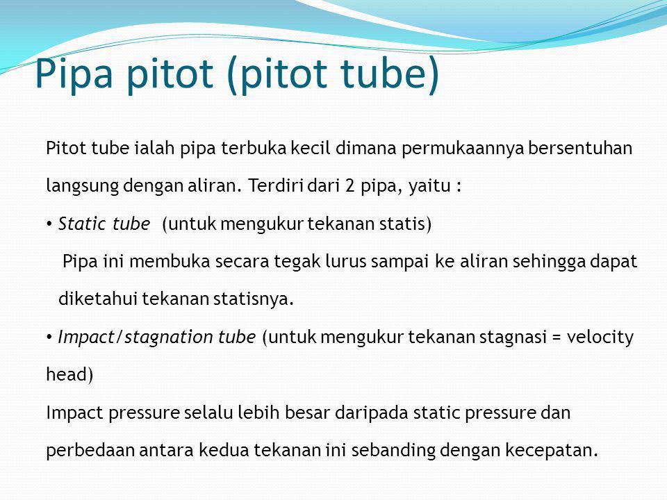 Pipa pitot (pitot tube) Pitot tube ialah pipa terbuka kecil dimana permukaannya bersentuhan langsung dengan aliran. Terdiri dari 2 pipa, yaitu : • Sta