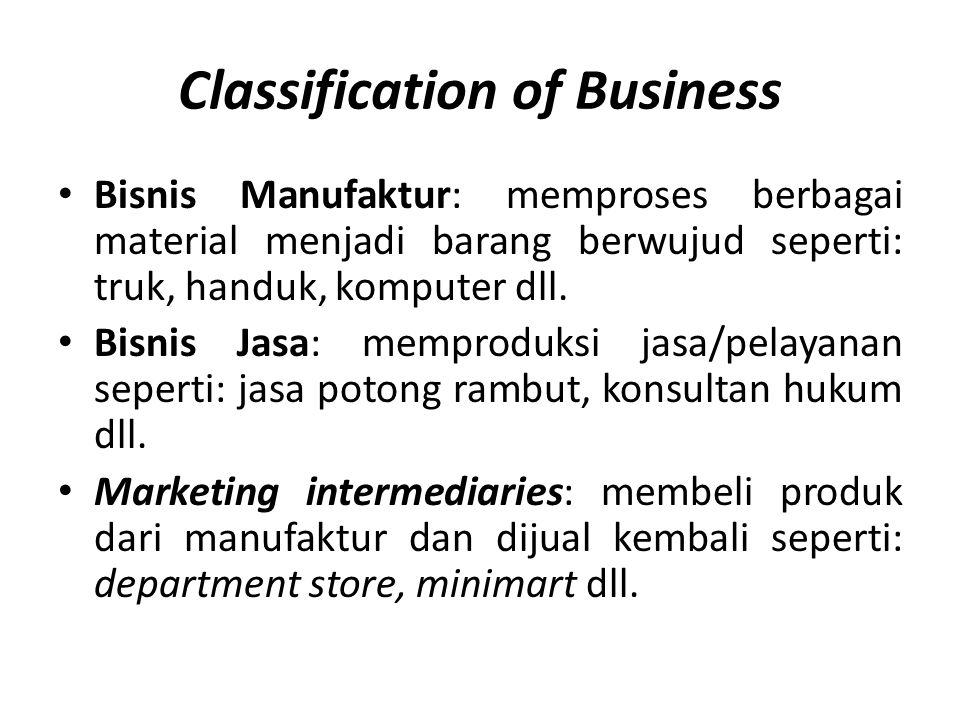 Classification of Business • Bisnis Manufaktur: memproses berbagai material menjadi barang berwujud seperti: truk, handuk, komputer dll. • Bisnis Jasa