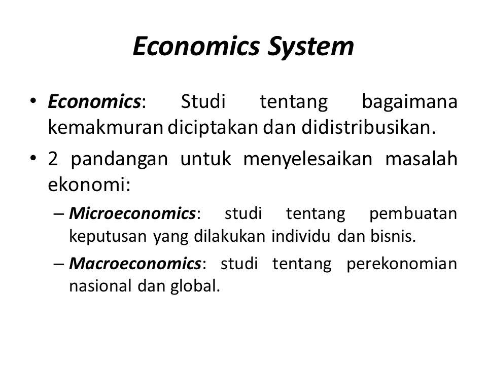 Economics System • Economics: Studi tentang bagaimana kemakmuran diciptakan dan didistribusikan. • 2 pandangan untuk menyelesaikan masalah ekonomi: –