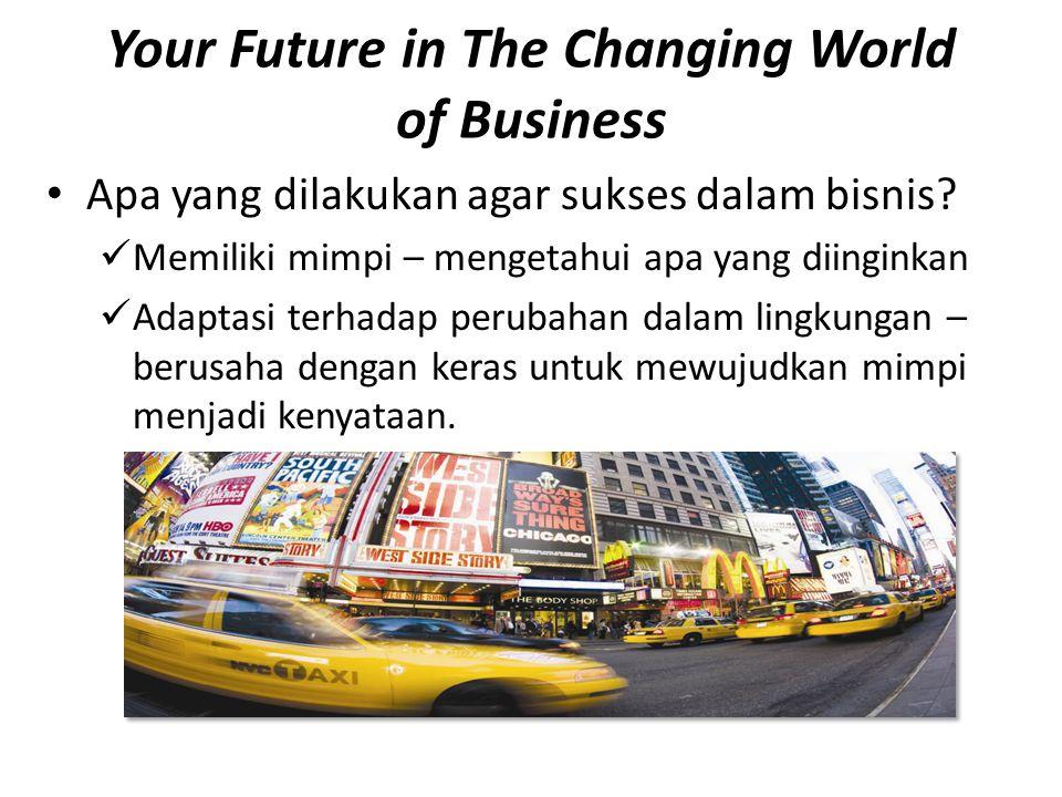 Your Future in The Changing World of Business • Apa yang dilakukan agar sukses dalam bisnis?  Memiliki mimpi – mengetahui apa yang diinginkan  Adapt