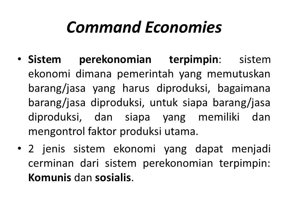 Command Economies • Sistem perekonomian terpimpin: sistem ekonomi dimana pemerintah yang memutuskan barang/jasa yang harus diproduksi, bagaimana baran