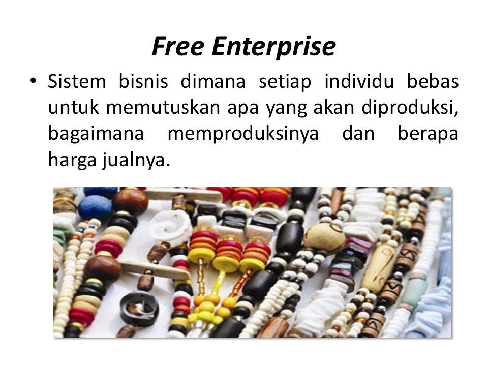 Free Enterprise • Sistem bisnis dimana setiap individu bebas untuk memutuskan apa yang akan diproduksi, bagaimana memproduksinya dan berapa harga jual